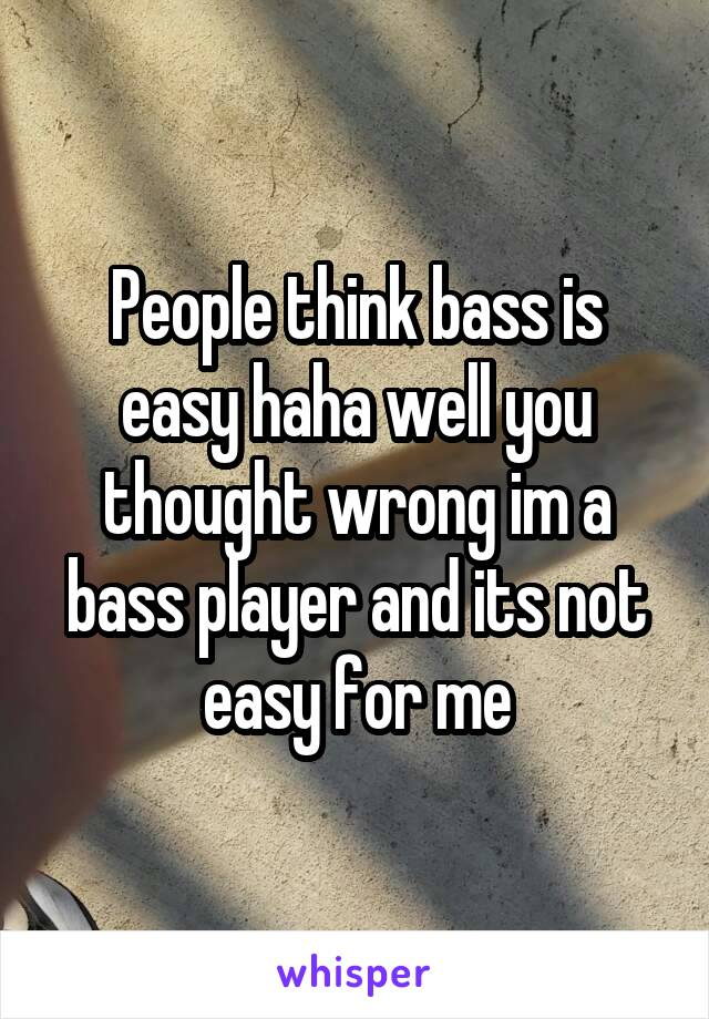People think bass is easy haha well you thought wrong im a bass player and its not easy for me