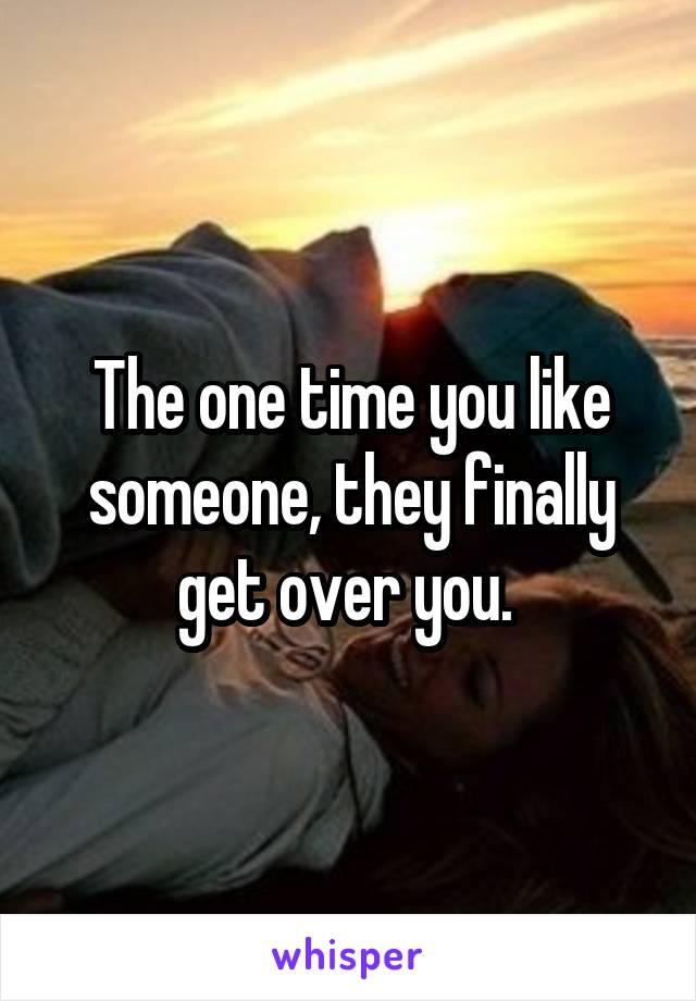 The one time you like someone, they finally get over you.