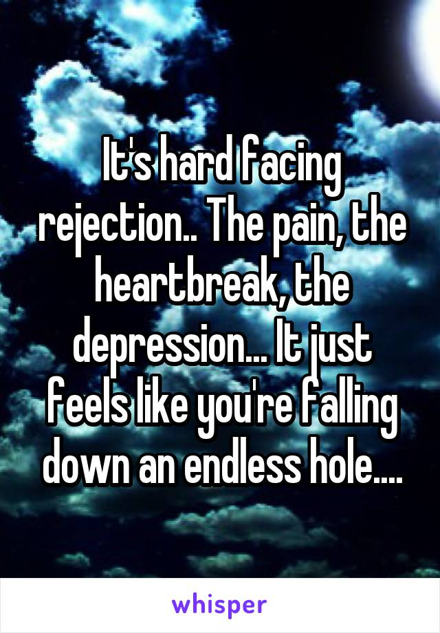 It's hard facing rejection.. The pain, the heartbreak, the depression... It just feels like you're falling down an endless hole....