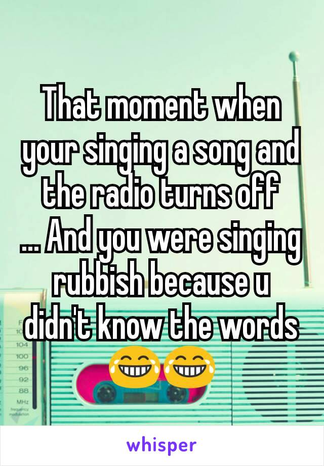That moment when your singing a song and the radio turns off ... And you were singing rubbish because u didn't know the words 😂😂
