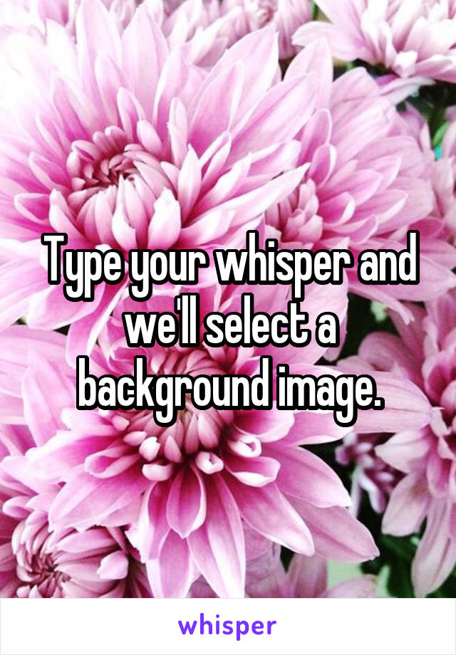 Type your whisper and we'll select a background image.