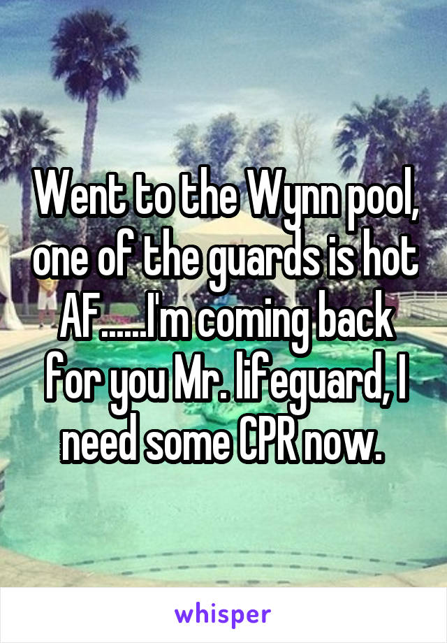 Went to the Wynn pool, one of the guards is hot AF......I'm coming back for you Mr. lifeguard, I need some CPR now.