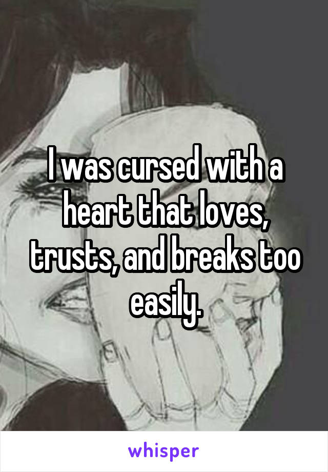 I was cursed with a heart that loves, trusts, and breaks too easily.