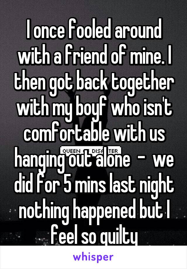 I once fooled around with a friend of mine. I then got back together with my boyf who isn't comfortable with us hanging out alone  -  we did for 5 mins last night nothing happened but I feel so guilty