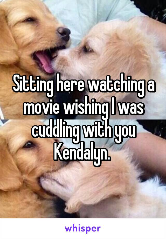 Sitting here watching a movie wishing I was cuddling with you Kendalyn.