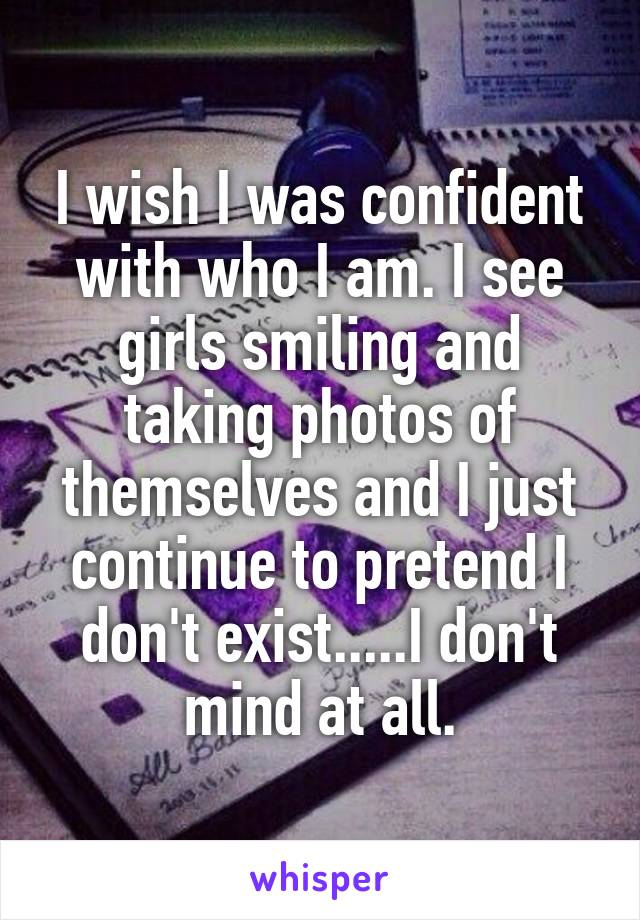 I wish I was confident with who I am. I see girls smiling and taking photos of themselves and I just continue to pretend I don't exist.....I don't mind at all.