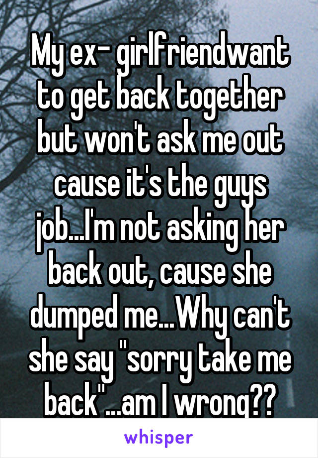 """My ex- girlfriendwant to get back together but won't ask me out cause it's the guys job...I'm not asking her back out, cause she dumped me...Why can't she say """"sorry take me back""""...am I wrong??"""