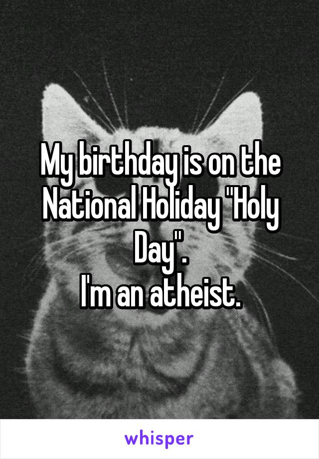 """My birthday is on the National Holiday """"Holy Day"""". I'm an atheist."""