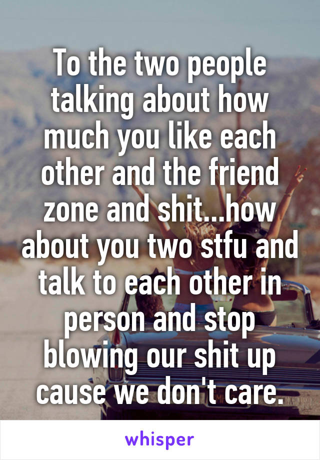 To the two people talking about how much you like each other and the friend zone and shit...how about you two stfu and talk to each other in person and stop blowing our shit up cause we don't care.