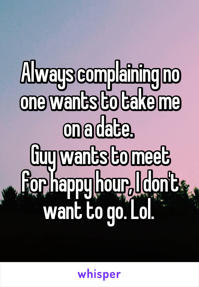 Always complaining no one wants to take me on a date.  Guy wants to meet for happy hour, I don't want to go. Lol.