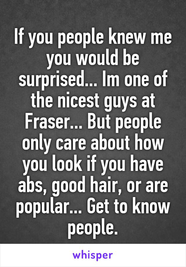 If you people knew me you would be surprised... Im one of the nicest guys at Fraser... But people only care about how you look if you have abs, good hair, or are popular... Get to know people.