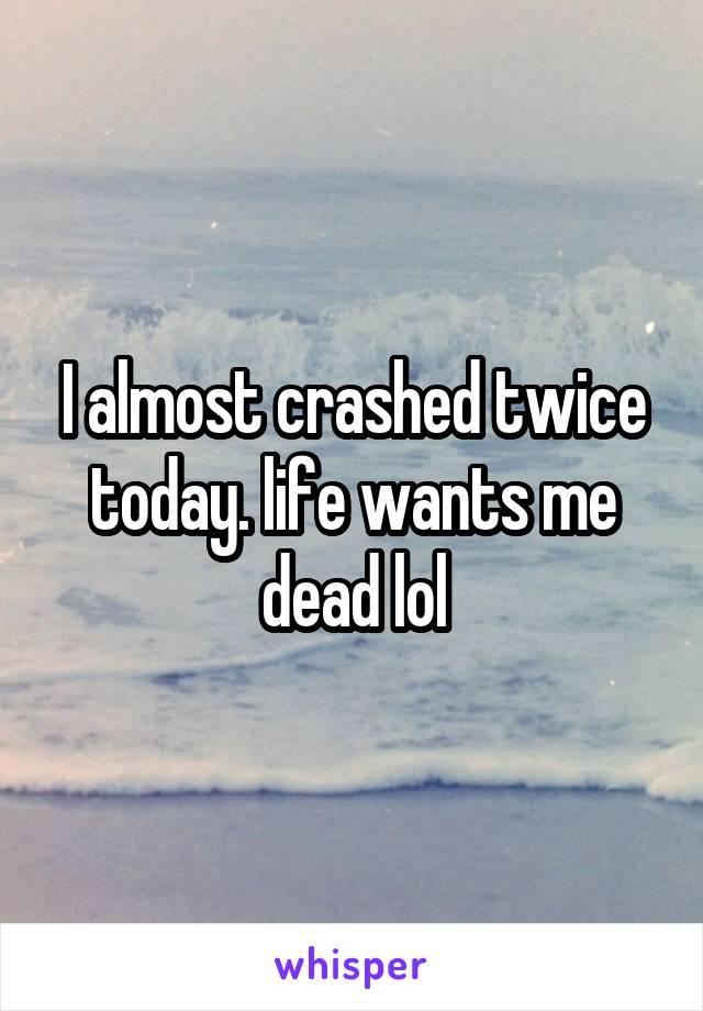 I almost crashed twice today. life wants me dead lol