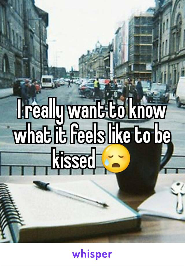I really want to know what it feels like to be kissed 😥