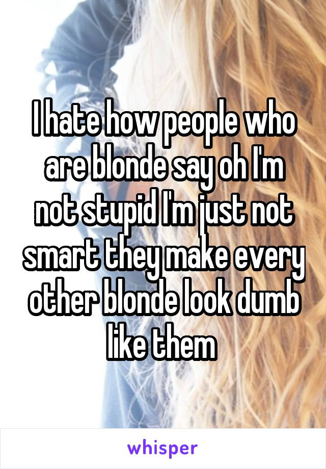 I hate how people who are blonde say oh I'm not stupid I'm just not smart they make every other blonde look dumb like them