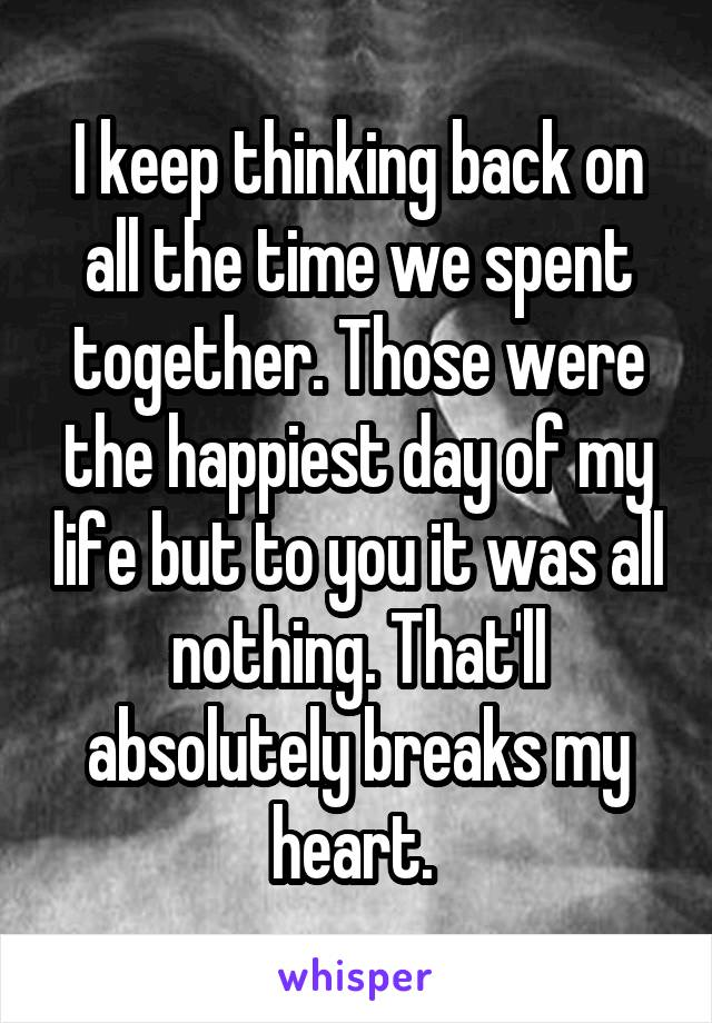 I keep thinking back on all the time we spent together. Those were the happiest day of my life but to you it was all nothing. That'll absolutely breaks my heart.