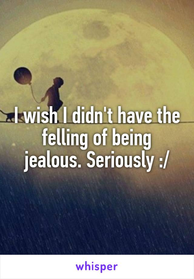 I wish I didn't have the felling of being jealous. Seriously :/