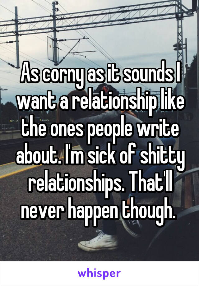 As corny as it sounds I want a relationship like the ones people write about. I'm sick of shitty relationships. That'll never happen though.