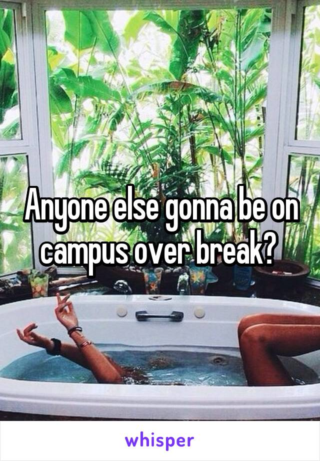 Anyone else gonna be on campus over break?