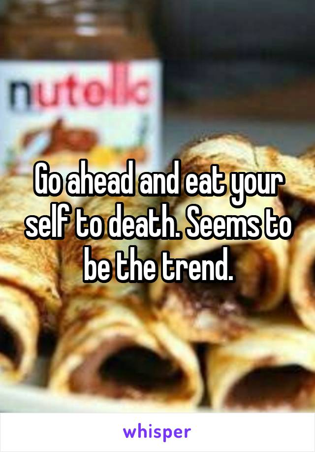Go ahead and eat your self to death. Seems to be the trend.