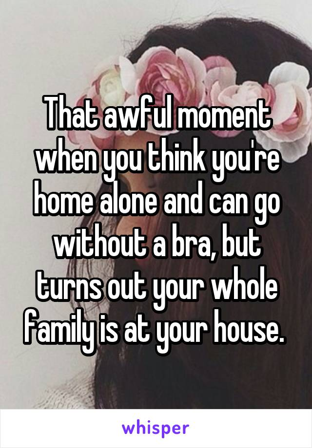 That awful moment when you think you're home alone and can go without a bra, but turns out your whole family is at your house.