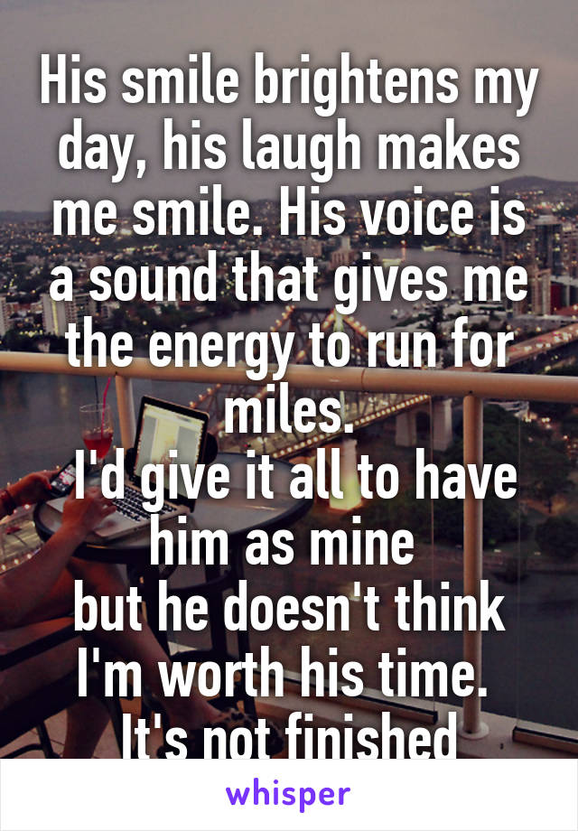 His smile brightens my day, his laugh makes me smile. His voice is a sound that gives me the energy to run for miles.  I'd give it all to have him as mine  but he doesn't think I'm worth his time.  It's not finished