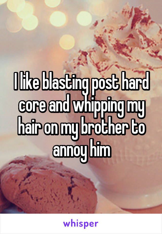 I like blasting post hard core and whipping my hair on my brother to annoy him