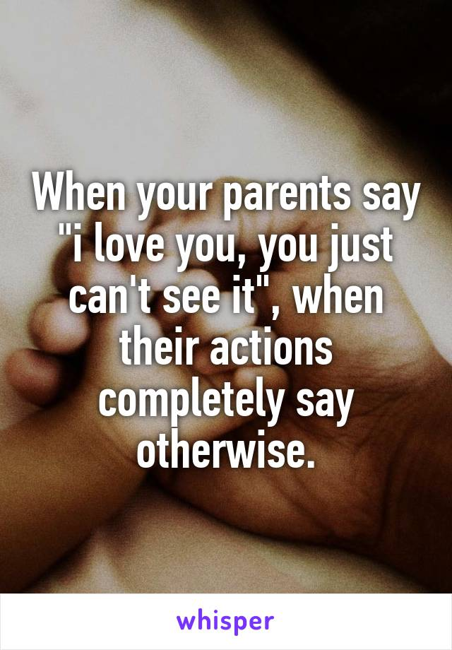"""When your parents say """"i love you, you just can't see it"""", when their actions completely say otherwise."""