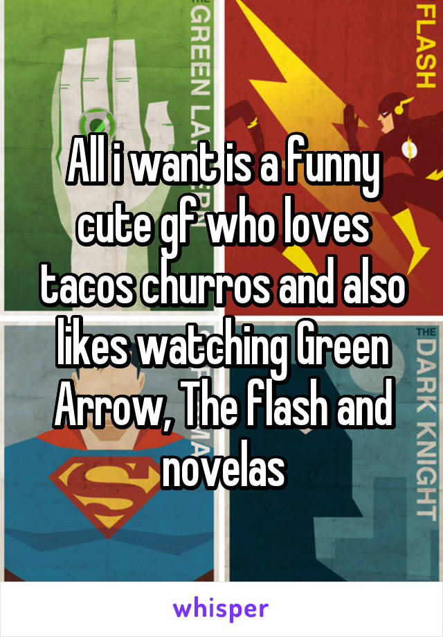 All i want is a funny cute gf who loves tacos churros and also likes watching Green Arrow, The flash and novelas