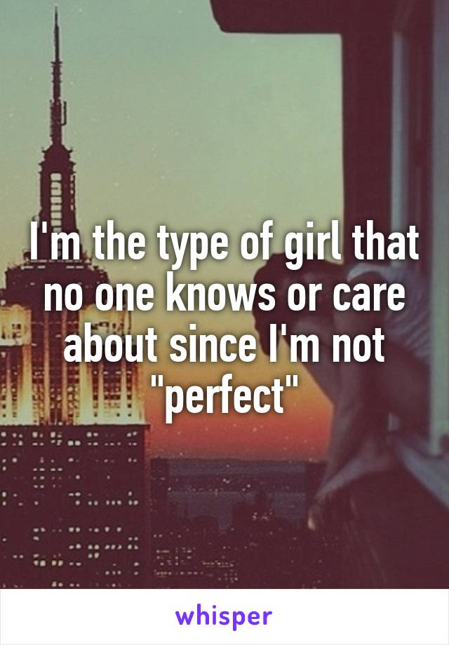 """I'm the type of girl that no one knows or care about since I'm not """"perfect"""""""