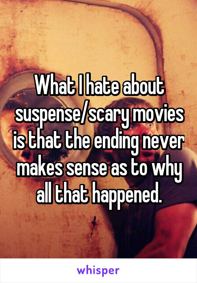 What I hate about suspense/scary movies is that the ending never makes sense as to why all that happened.