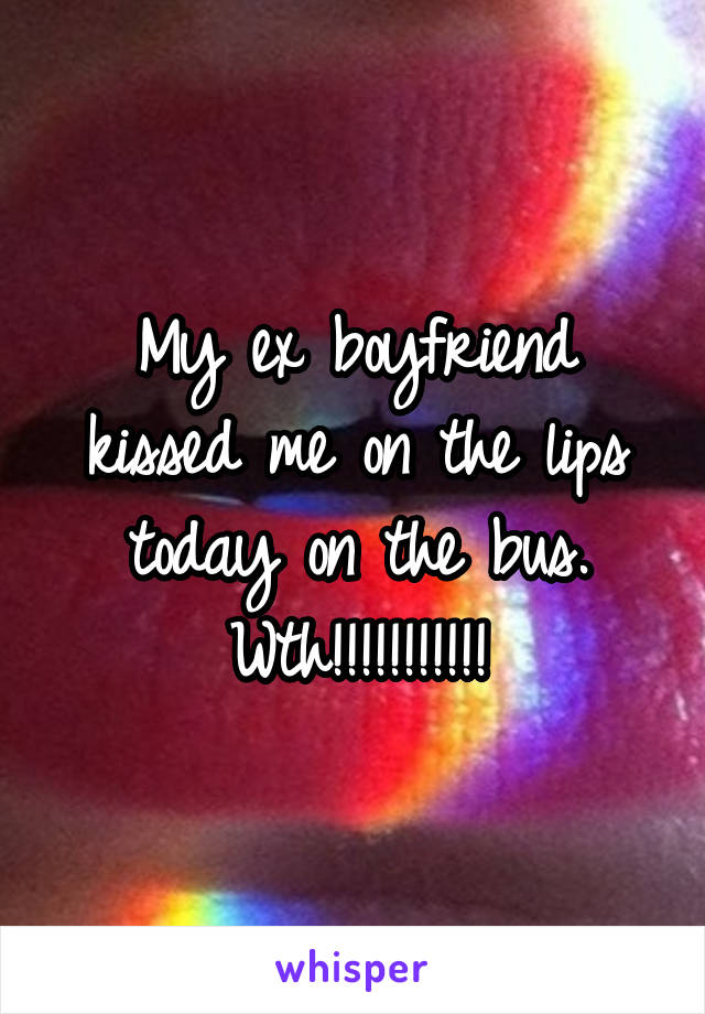 My ex boyfriend kissed me on the lips today on the bus. Wth!!!!!!!!!!!