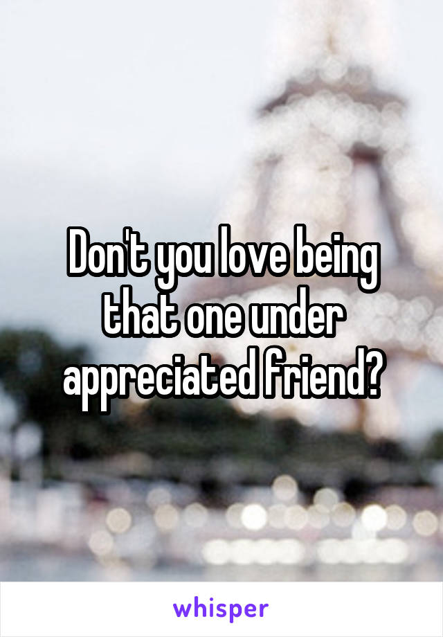 Don't you love being that one under appreciated friend?