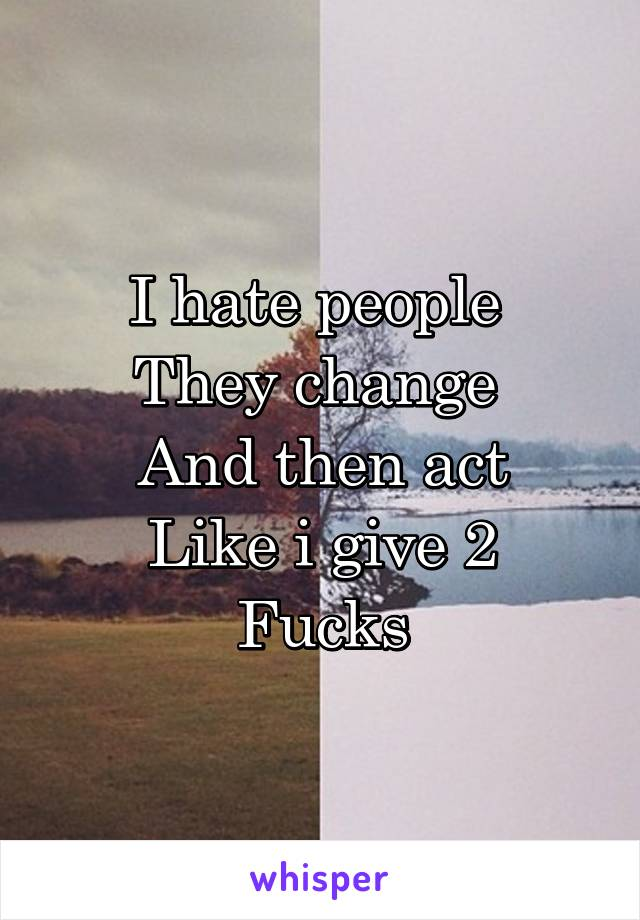 I hate people  They change  And then act Like i give 2 Fucks