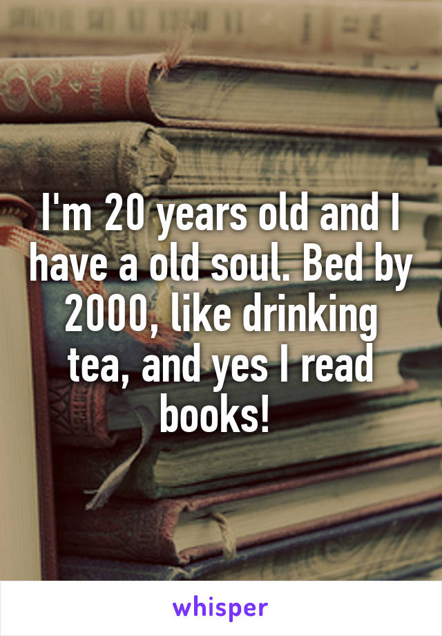I'm 20 years old and I have a old soul. Bed by 2000, like drinking tea, and yes I read books!