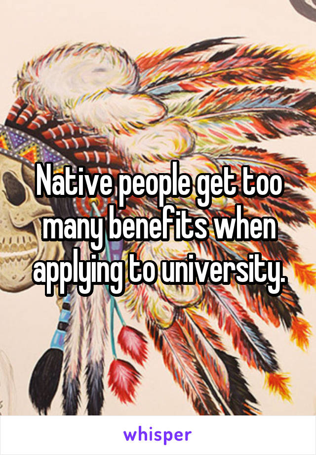 Native people get too many benefits when applying to university.