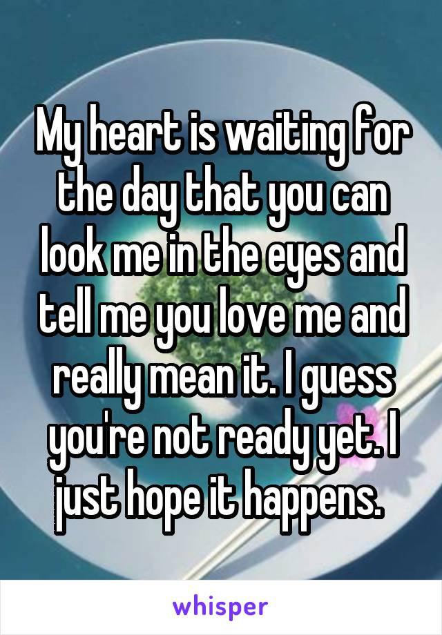My heart is waiting for the day that you can look me in the eyes and tell me you love me and really mean it. I guess you're not ready yet. I just hope it happens.