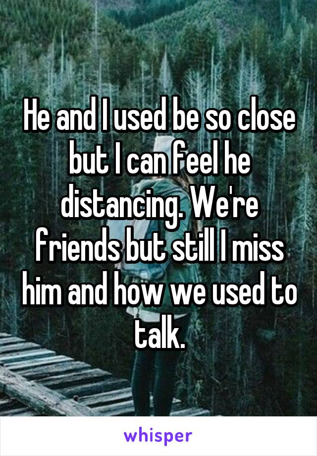 He and I used be so close but I can feel he distancing. We're friends but still I miss him and how we used to talk.