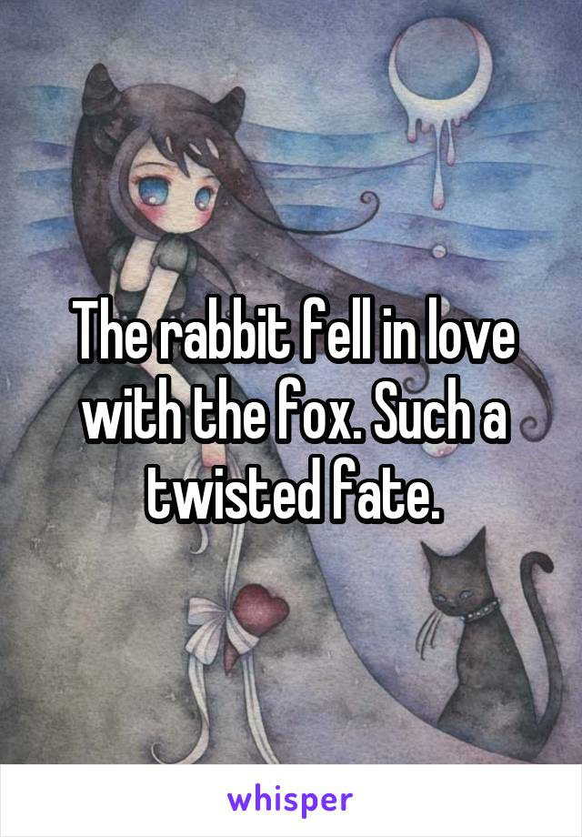 The rabbit fell in love with the fox. Such a twisted fate.