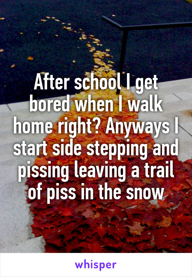 After school I get bored when I walk home right? Anyways I start side stepping and pissing leaving a trail of piss in the snow