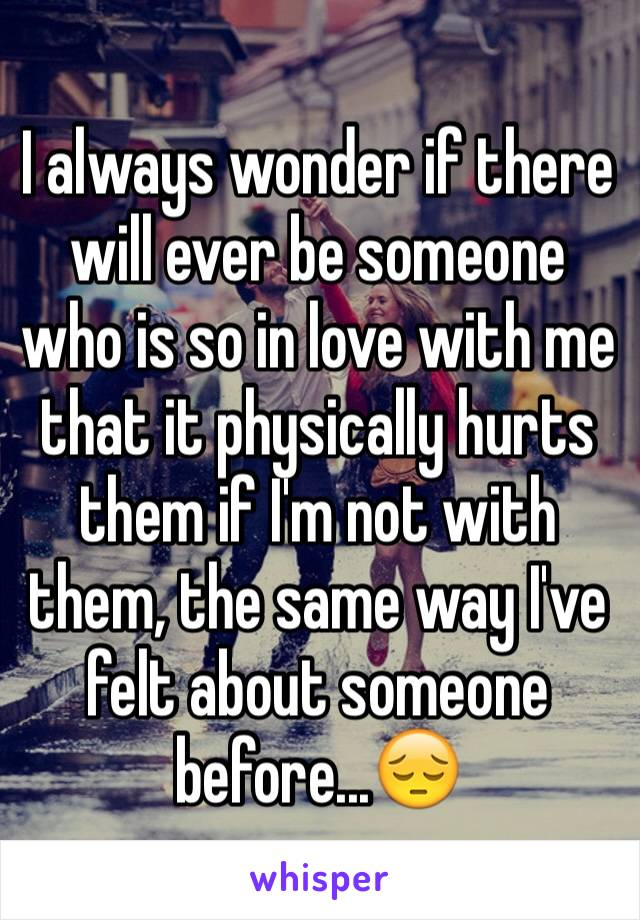 I always wonder if there will ever be someone who is so in love with me that it physically hurts them if I'm not with them, the same way I've felt about someone before...😔