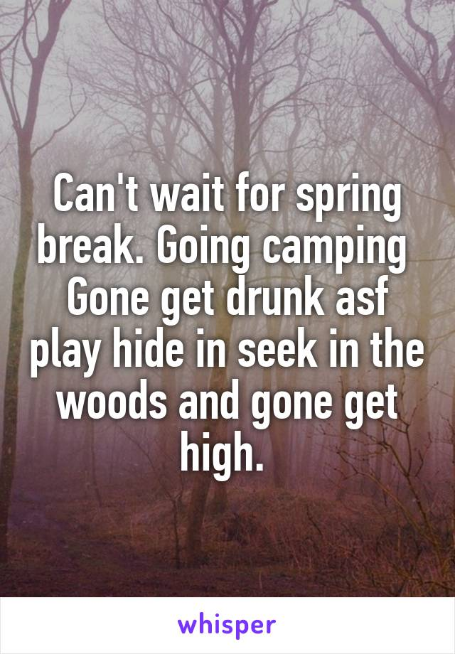 Can't wait for spring break. Going camping  Gone get drunk asf play hide in seek in the woods and gone get high.