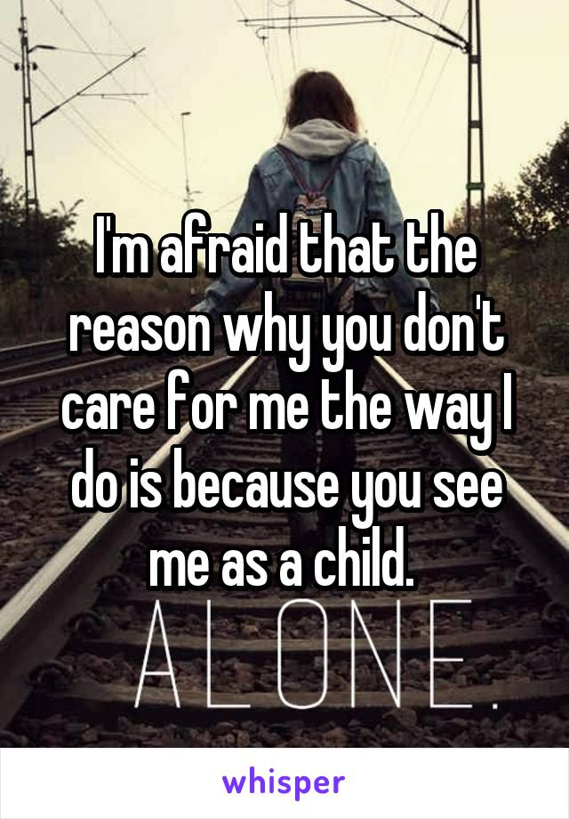 I'm afraid that the reason why you don't care for me the way I do is because you see me as a child.