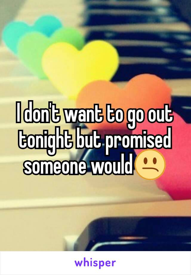 I don't want to go out tonight but promised someone would😕