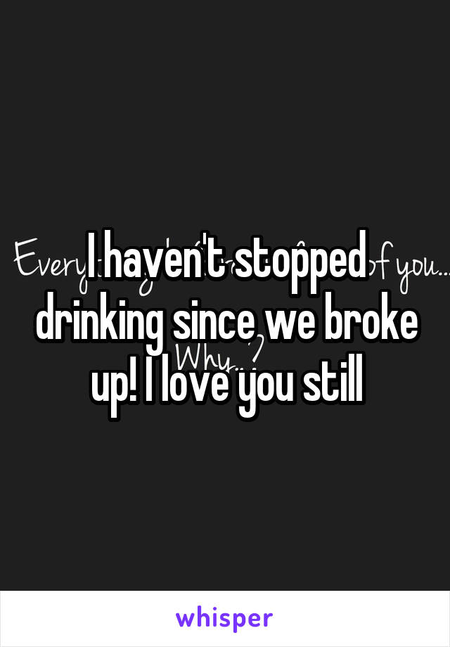 I haven't stopped drinking since we broke up! I love you still