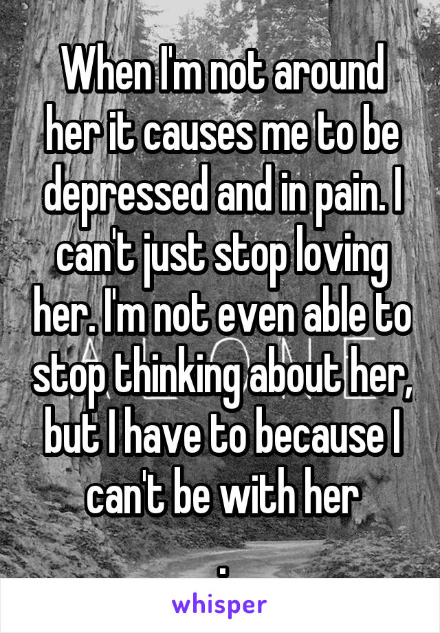 When I'm not around her it causes me to be depressed and in pain. I can't just stop loving her. I'm not even able to stop thinking about her, but I have to because I can't be with her .