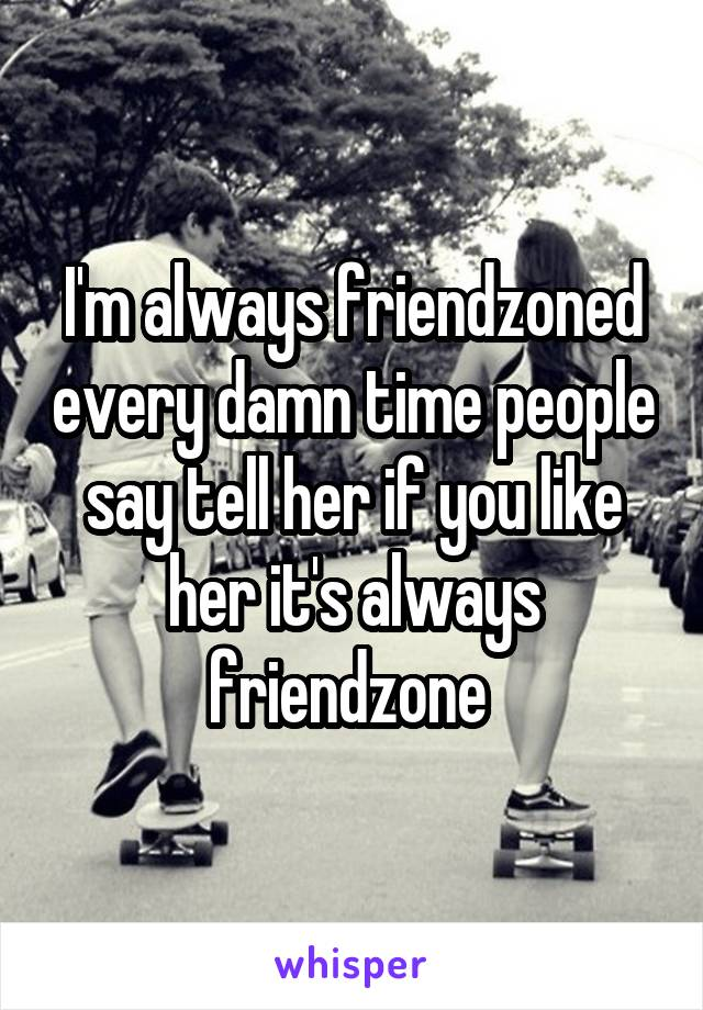 I'm always friendzoned every damn time people say tell her if you like her it's always friendzone