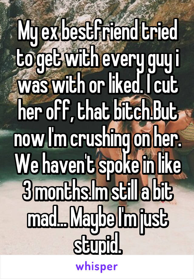 My ex bestfriend tried to get with every guy i was with or liked. I cut her off, that bitch.But now I'm crushing on her. We haven't spoke in like 3 months.Im still a bit mad... Maybe I'm just stupid.