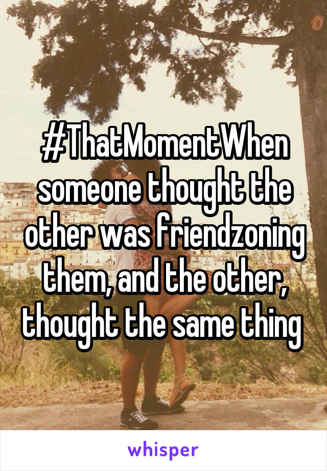 #ThatMomentWhen someone thought the other was friendzoning them, and the other, thought the same thing