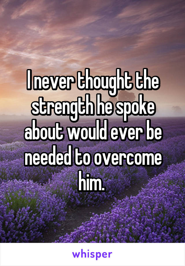 I never thought the strength he spoke about would ever be needed to overcome him.