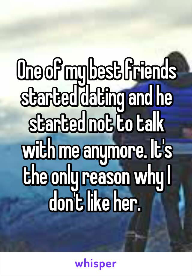 One of my best friends started dating and he started not to talk with me anymore. It's the only reason why I don't like her.